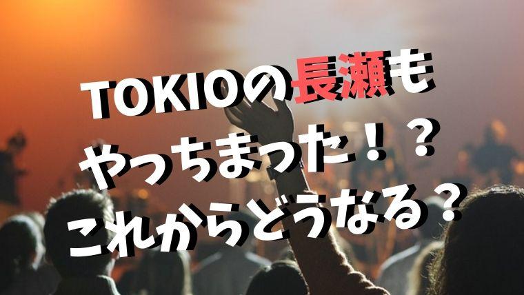 TOKIOの長瀬もやらかした?山口メンバーに続いて批判・炎上!?