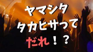 ヤマシタタカヒサって誰?