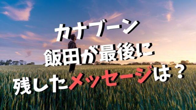 カナブーン飯田が最後に残したメッセージ