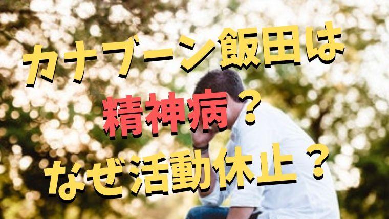 カナブーン飯田は精神病なのか