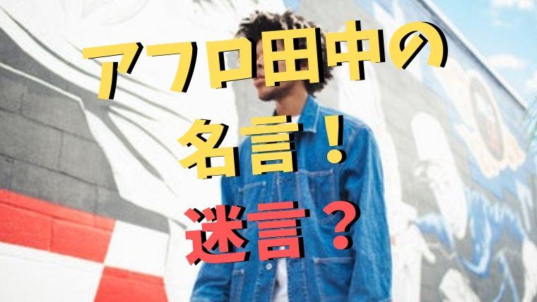アフロ田中の名言!映画・漫画・ドラマで大ヒットするのは名言最強説