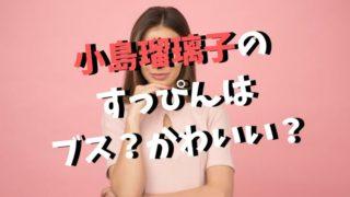 小島瑠璃子のすっぴんはブス?かわいい?