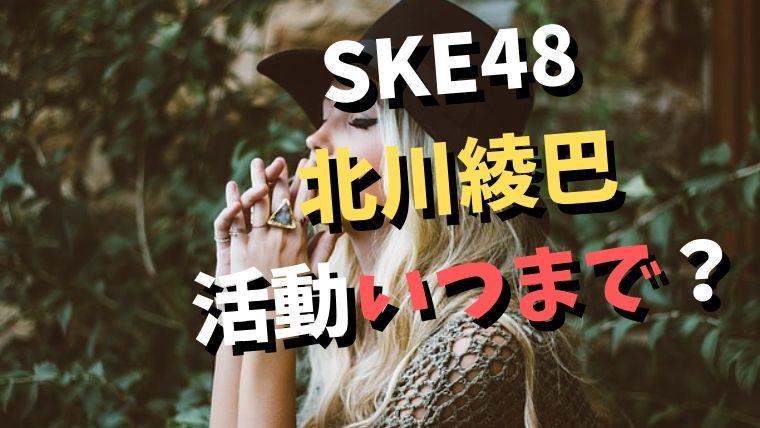 SKE48の北川綾巴が卒業!活動期間はいつまで?ファンの口コミは?